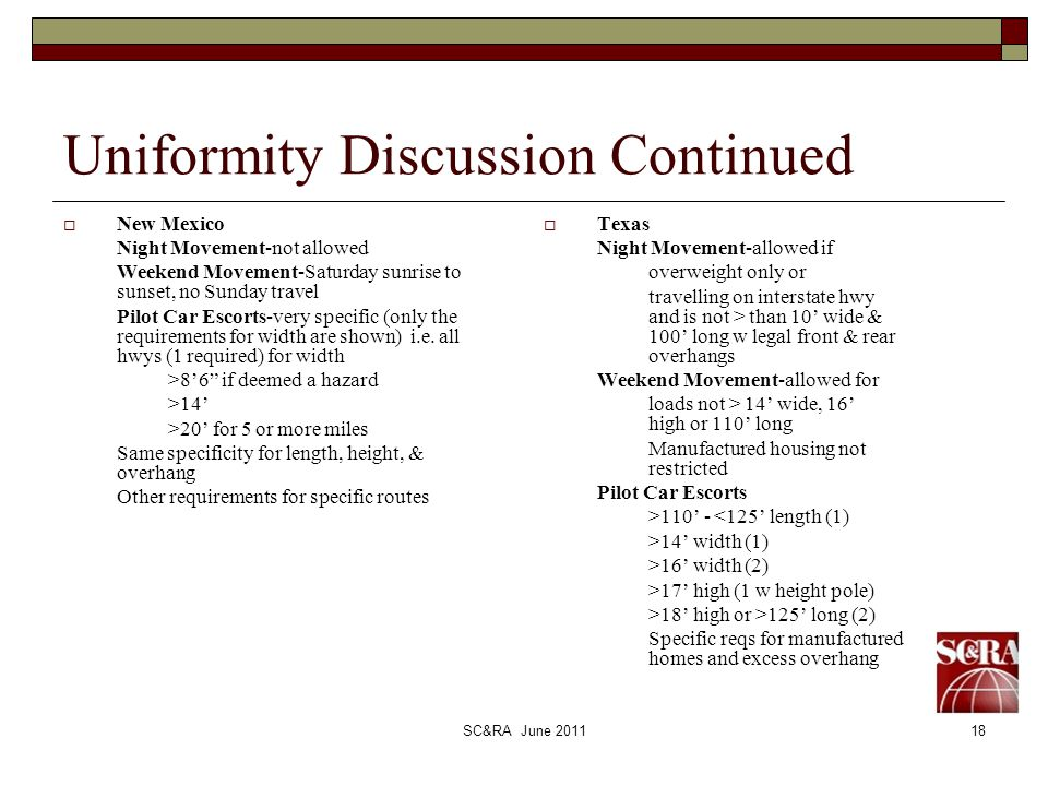 SC&RA June 201118 Uniformity Discussion Continued New Mexico Night Movement-not allowed Weekend Movement-Saturday sunrise to sunset, no Sunday travel Pilot Car Escorts-very specific (only the requirements for width are shown) i.e.