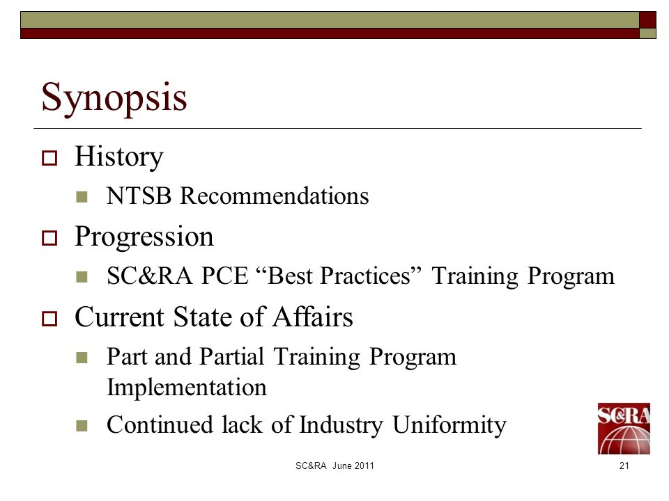 SC&RA June 201121 Synopsis History NTSB Recommendations Progression SC&RA PCE Best Practices Training Program Current State of Affairs Part and Partial Training Program Implementation Continued lack of Industry Uniformity