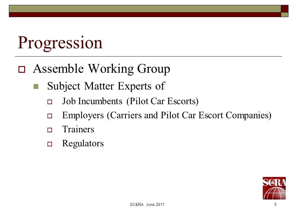 SC&RA June 20115 Progression Assemble Working Group Subject Matter Experts of Job Incumbents (Pilot Car Escorts) Employers (Carriers and Pilot Car Escort Companies) Trainers Regulators