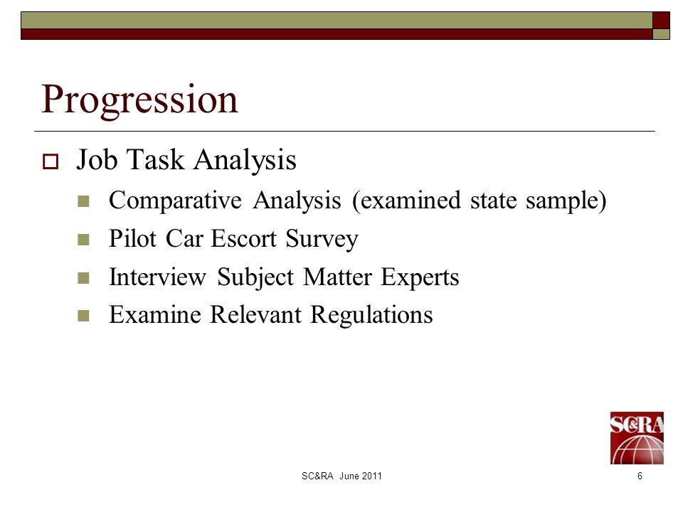 SC&RA June 20116 Progression Job Task Analysis Comparative Analysis (examined state sample) Pilot Car Escort Survey Interview Subject Matter Experts Examine Relevant Regulations