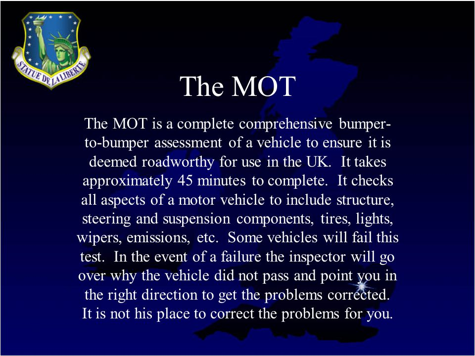 The MOT The MOT is a complete comprehensive bumper- to-bumper assessment of a vehicle to ensure it is deemed roadworthy for use in the UK.