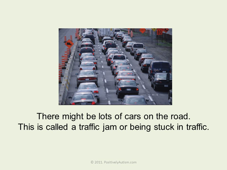 There might be lots of cars on the road. This is called a traffic jam or being stuck in traffic.