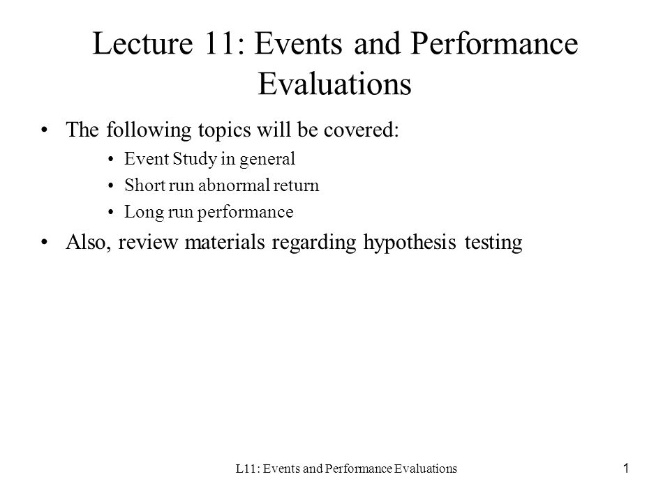 L11: Events and Performance Evaluations1 Lecture 11: Events and Performance Evaluations The following topics will be covered: Event Study in general S