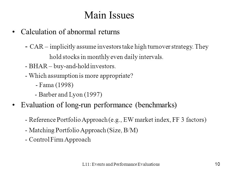L11: Events and Performance Evaluations10 Main Issues Calculation of abnormal returns - CAR – implicitly assume investors take high turnover strategy.