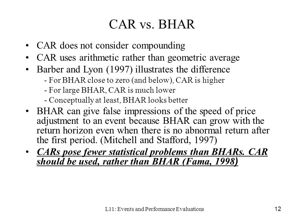 L11: Events and Performance Evaluations12 CAR vs. BHAR CAR does not consider compounding CAR uses arithmetic rather than geometric average Barber and