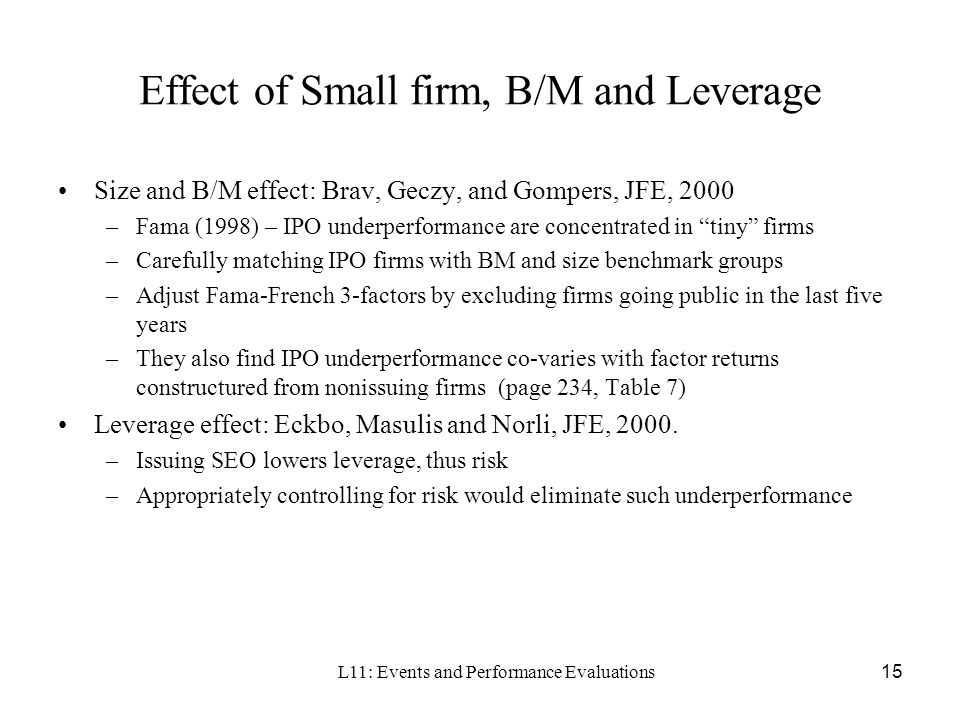 L11: Events and Performance Evaluations15 Effect of Small firm, B/M and Leverage Size and B/M effect: Brav, Geczy, and Gompers, JFE, 2000 –Fama (1998)