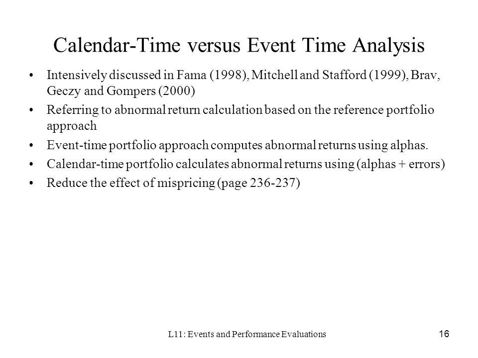 L11: Events and Performance Evaluations16 Calendar-Time versus Event Time Analysis Intensively discussed in Fama (1998), Mitchell and Stafford (1999),