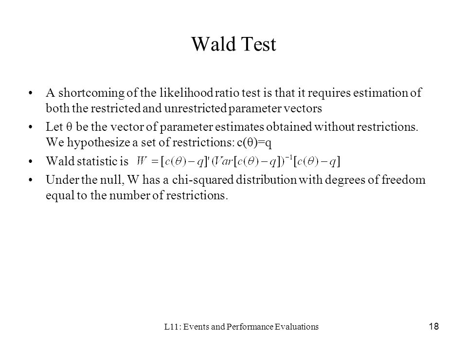 L11: Events and Performance Evaluations18 Wald Test A shortcoming of the likelihood ratio test is that it requires estimation of both the restricted a