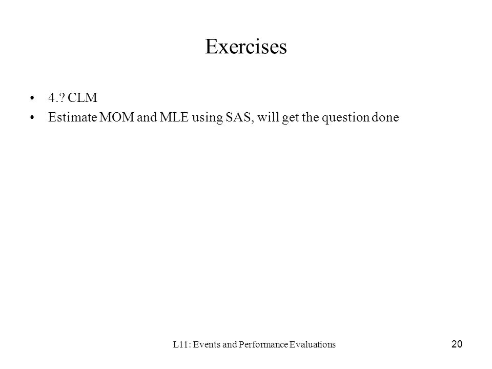 L11: Events and Performance Evaluations20 Exercises 4.? CLM Estimate MOM and MLE using SAS, will get the question done