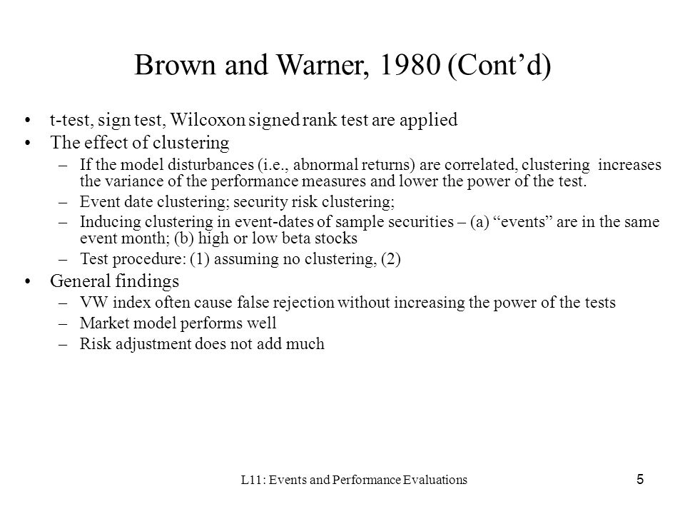 L11: Events and Performance Evaluations5 Brown and Warner, 1980 (Contd) t-test, sign test, Wilcoxon signed rank test are applied The effect of cluster
