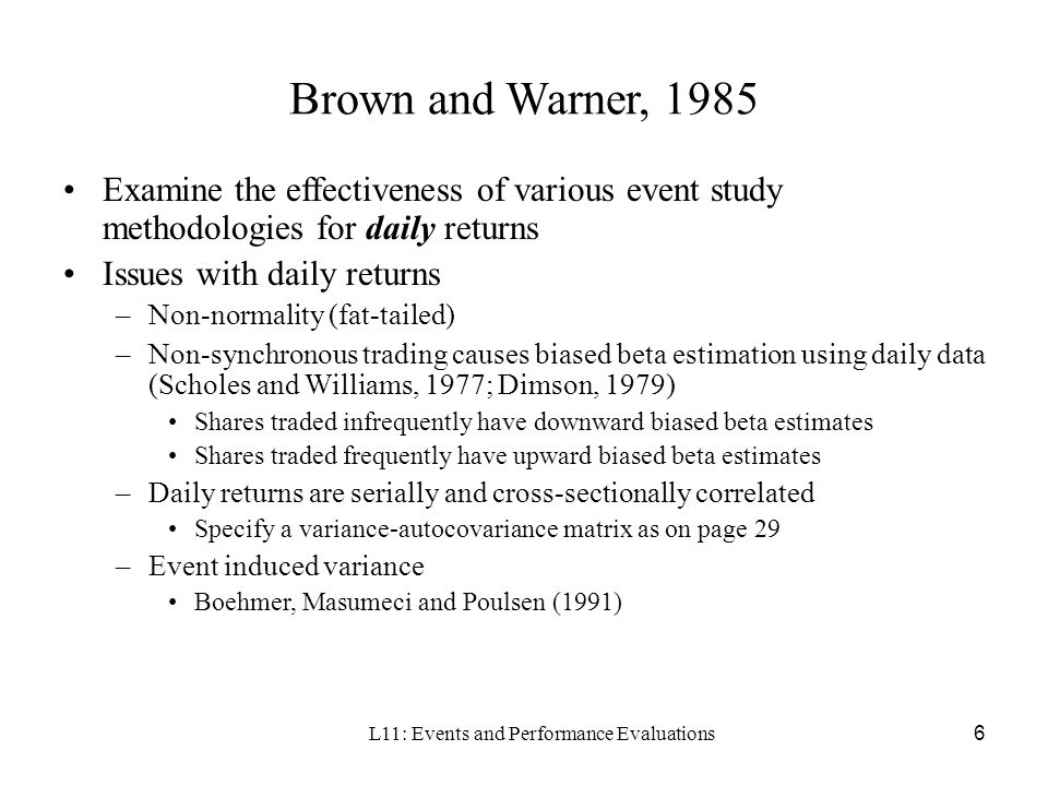 L11: Events and Performance Evaluations6 Brown and Warner, 1985 Examine the effectiveness of various event study methodologies for daily returns Issue