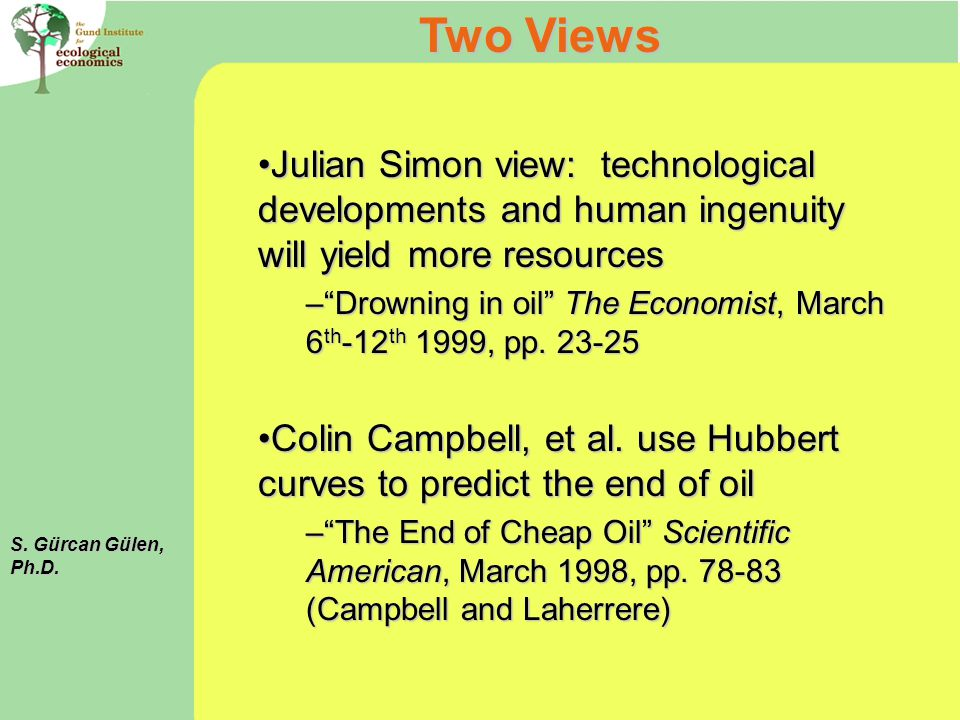 Julian Simon view: technological developments and human ingenuity will yield more resourcesJulian Simon view: technological developments and human ingenuity will yield more resources –Drowning in oil The Economist, March 6 th -12 th 1999, pp.
