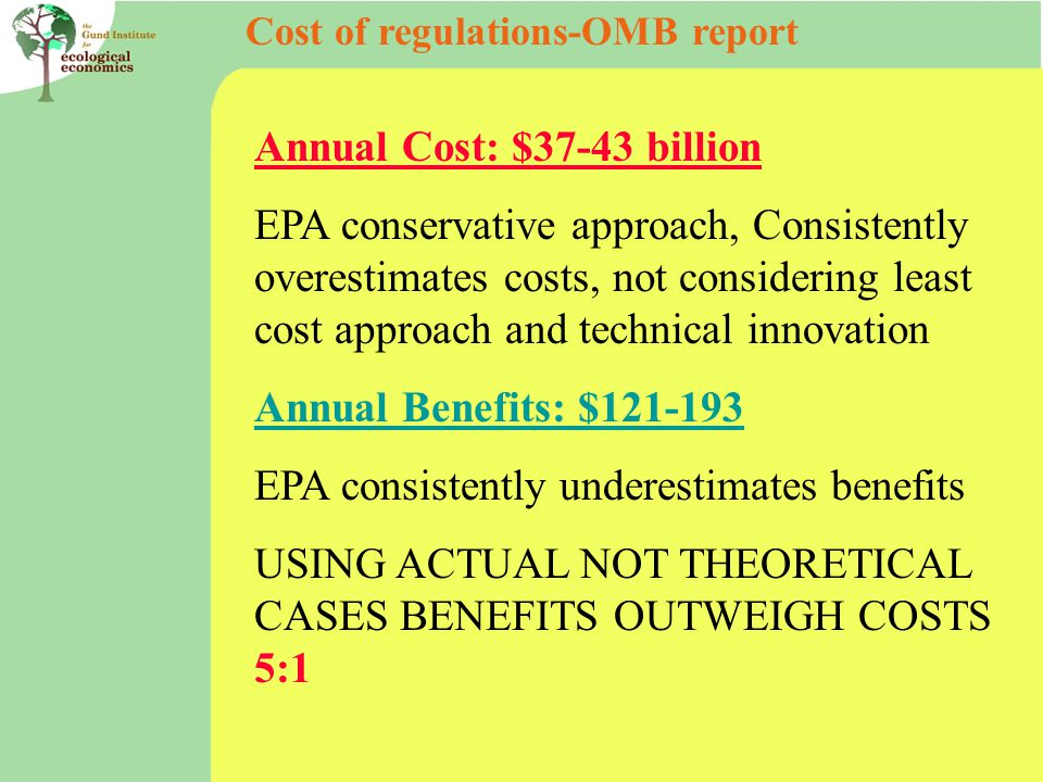 Cost of regulations-OMB report Annual Cost: $37-43 billion EPA conservative approach, Consistently overestimates costs, not considering least cost approach and technical innovation Annual Benefits: $ EPA consistently underestimates benefits USING ACTUAL NOT THEORETICAL CASES BENEFITS OUTWEIGH COSTS 5:1