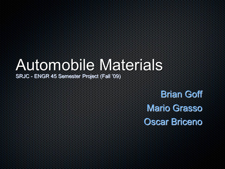 Automobile Materials SRJC - ENGR 45 Semester Project (Fall 09) Brian Goff Mario Grasso Oscar Briceno