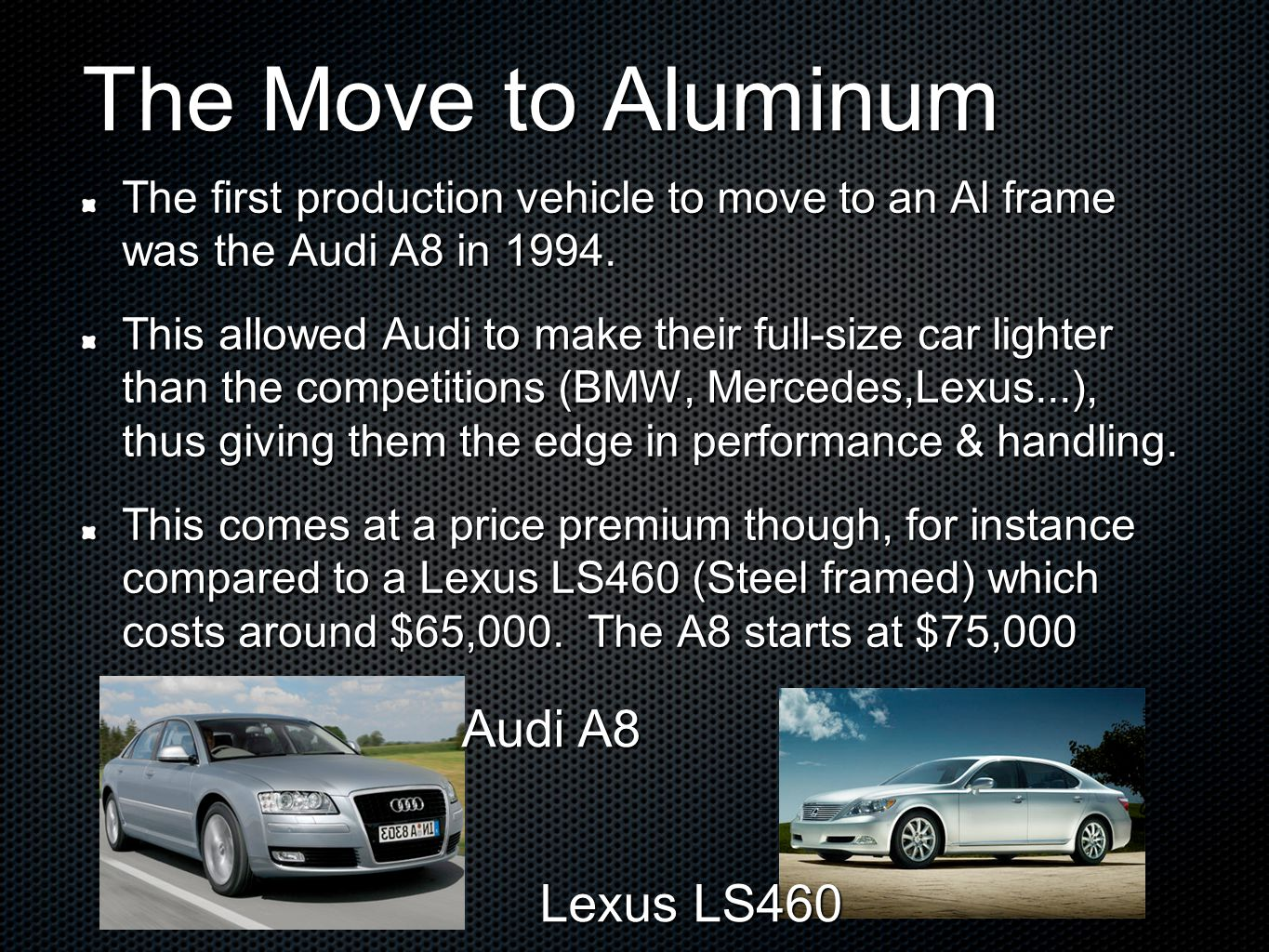The Move to Aluminum The first production vehicle to move to an Al frame was the Audi A8 in 1994.