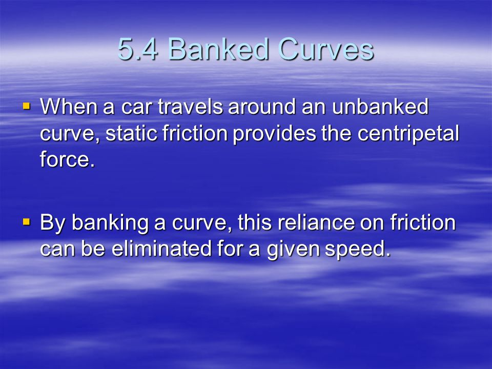 Derivation of Banked Curves A car travels around a friction free banked curve A car travels around a friction free banked curve Normal Force is perpendicular to road Normal Force is perpendicular to road –x component (towards center of circle) gives centripetal force –y component (up) cancels the weight of the car