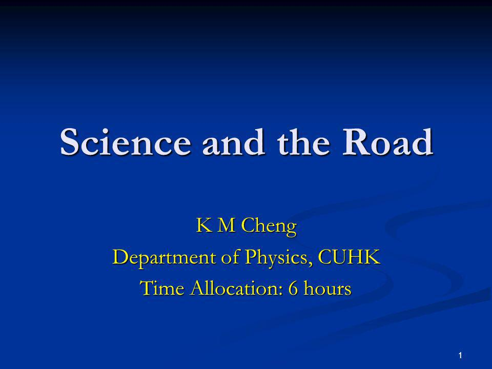 1 Science and the Road K M Cheng Department of Physics, CUHK Time Allocation: 6 hours