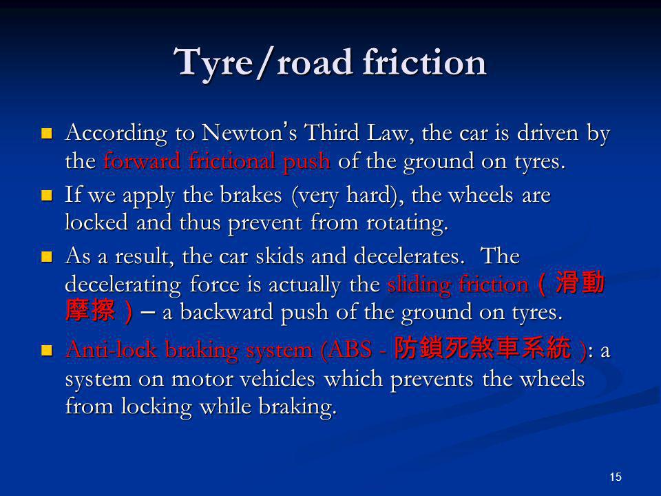 15 Tyre/road friction According to Newton s Third Law, the car is driven by the forward frictional push of the ground on tyres. According to Newton s