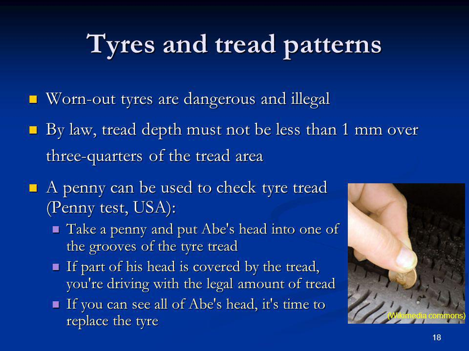 18 Tyres and tread patterns Worn-out tyres are dangerous and illegal Worn-out tyres are dangerous and illegal By law, tread depth must not be less tha