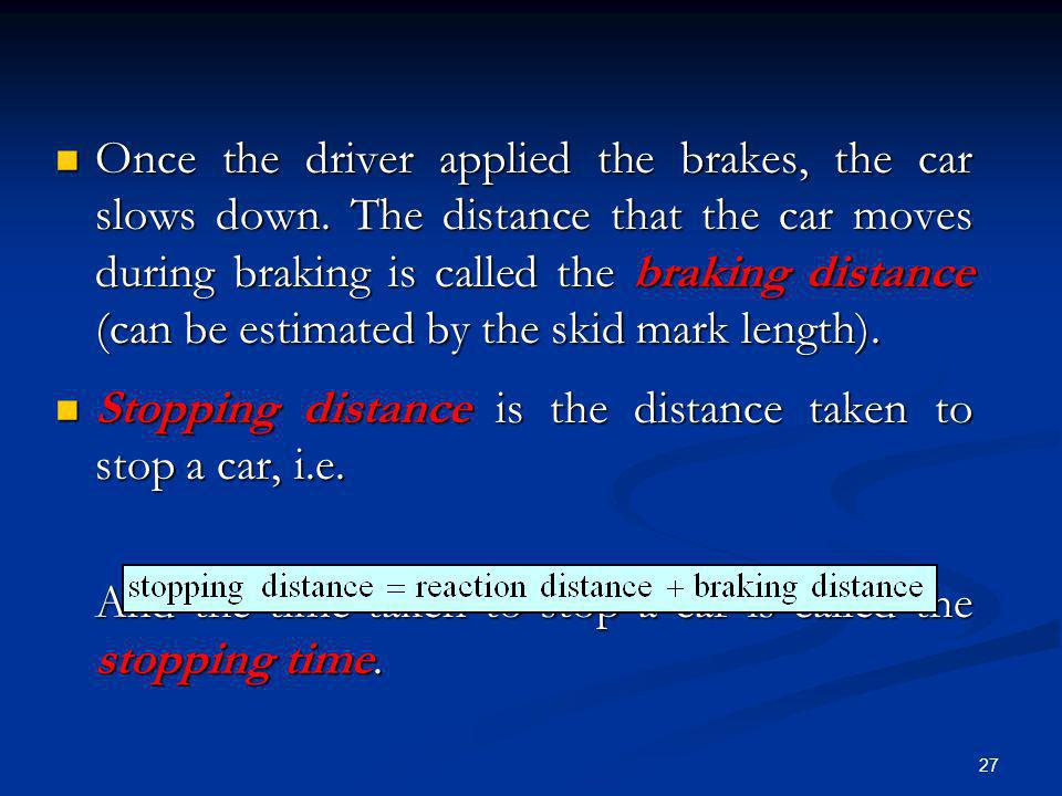 27 Once the driver applied the brakes, the car slows down. The distance that the car moves during braking is called the braking distance (can be estim