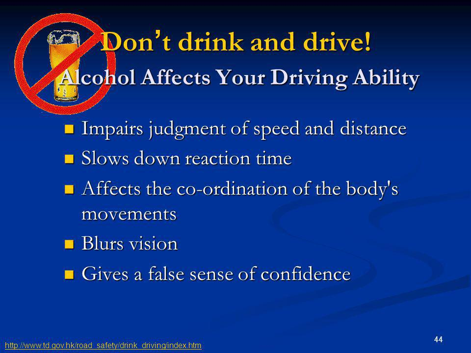 44 Don t drink and drive! Alcohol Affects Your Driving Ability Impairs judgment of speed and distance Impairs judgment of speed and distance Slows dow