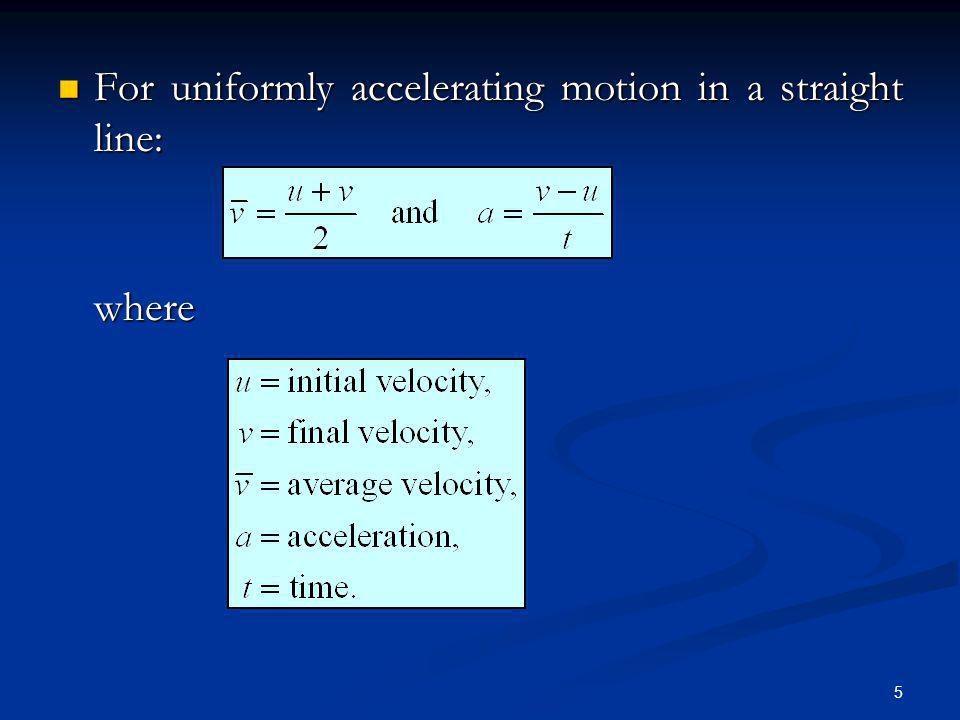 5 For uniformly accelerating motion in a straight line: For uniformly accelerating motion in a straight line:where