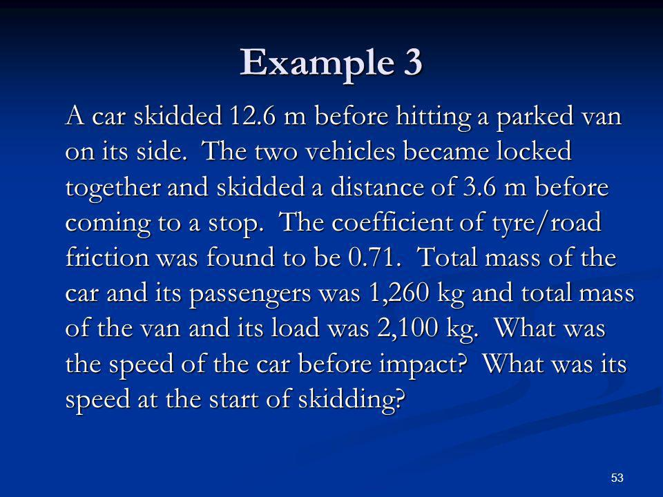 53 Example 3 A car skidded 12.6 m before hitting a parked van on its side. The two vehicles became locked together and skidded a distance of 3.6 m bef