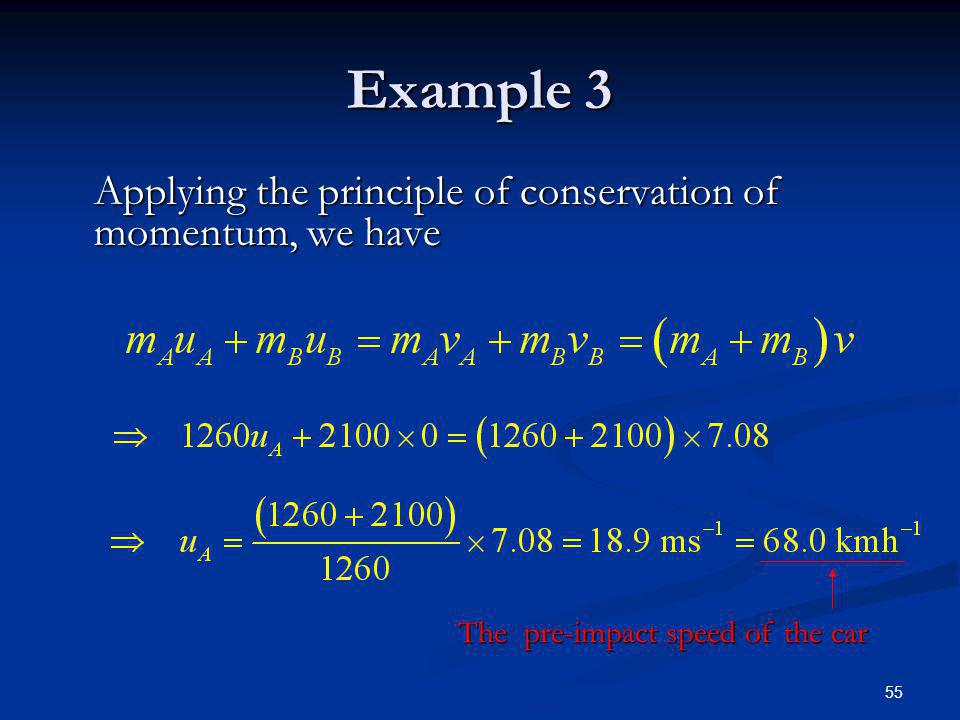 55 Example 3 Applying the principle of conservation of momentum, we have The pre-impact speed of the car