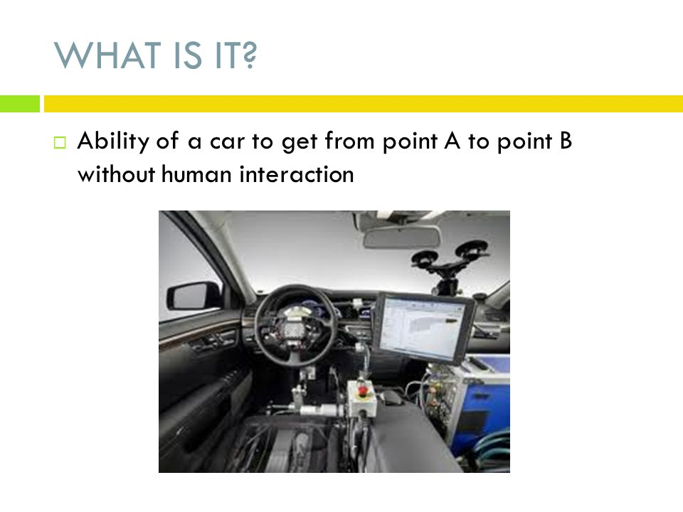 WHAT IS IT Ability of a car to get from point A to point B without human interaction