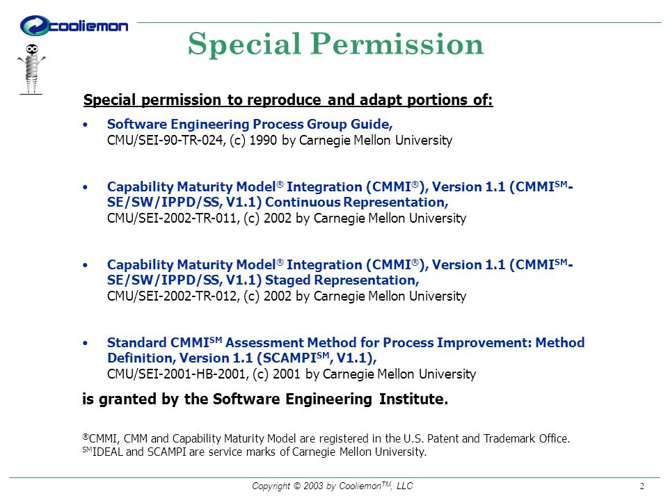 Copyright © 2003 by Cooliemon TM, LLC 2 Special Permission Special permission to reproduce and adapt portions of: Software Engineering Process Group Guide, CMU/SEI-90-TR-024, (c) 1990 by Carnegie Mellon University Capability Maturity Model ® Integration (CMMI ® ), Version 1.1 (CMMI SM - SE/SW/IPPD/SS, V1.1) Continuous Representation, CMU/SEI-2002-TR-011, (c) 2002 by Carnegie Mellon University Capability Maturity Model ® Integration (CMMI ® ), Version 1.1 (CMMI SM - SE/SW/IPPD/SS, V1.1) Staged Representation, CMU/SEI-2002-TR-012, (c) 2002 by Carnegie Mellon University Standard CMMI SM Assessment Method for Process Improvement: Method Definition, Version 1.1 (SCAMPI SM, V1.1), CMU/SEI-2001-HB-2001, (c) 2001 by Carnegie Mellon University is granted by the Software Engineering Institute.