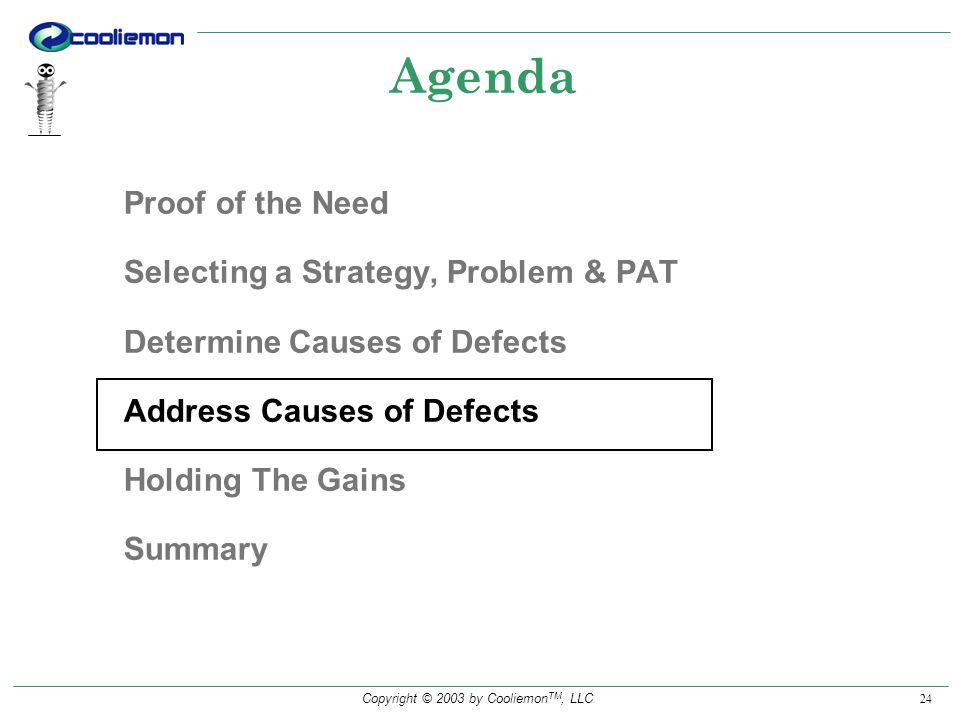 Copyright © 2003 by Cooliemon TM, LLC 24 Agenda Proof of the Need Selecting a Strategy, Problem & PAT Determine Causes of Defects Address Causes of Defects Holding The Gains Summary
