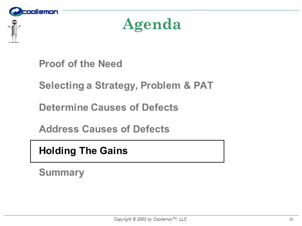 Copyright © 2003 by Cooliemon TM, LLC 30 Agenda Proof of the Need Selecting a Strategy, Problem & PAT Determine Causes of Defects Address Causes of Defects Holding The Gains Summary