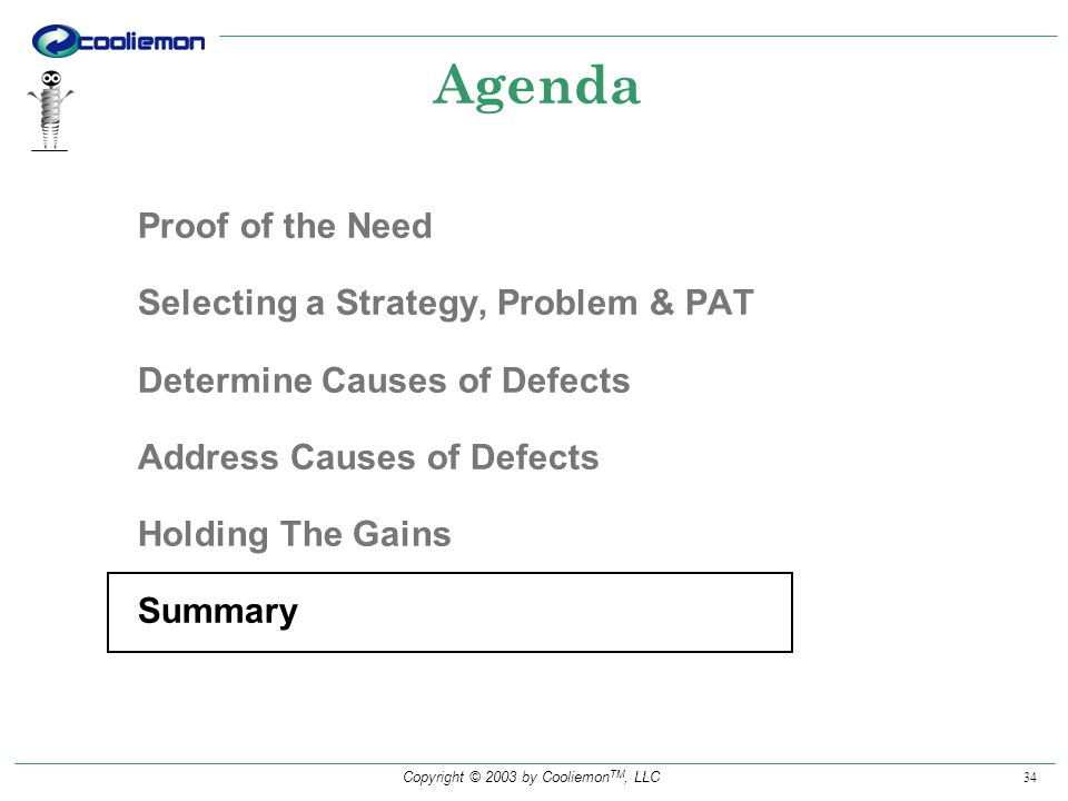 Copyright © 2003 by Cooliemon TM, LLC 34 Agenda Proof of the Need Selecting a Strategy, Problem & PAT Determine Causes of Defects Address Causes of Defects Holding The Gains Summary