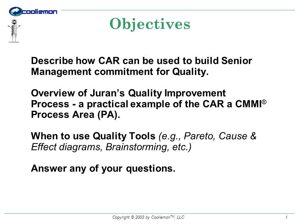 Copyright © 2003 by Cooliemon TM, LLC 5 Objectives Describe how CAR can be used to build Senior Management commitment for Quality.
