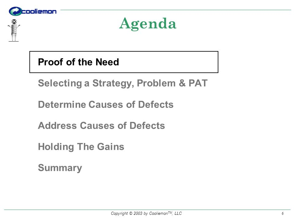 Copyright © 2003 by Cooliemon TM, LLC 17 Select: Strategy,Problem to be solved & PAT Review/Verify Charter, Mission & Team Membership Develop Solutions & Controls Discover Root Causes Implement Solution & Controls Phase Out Team Recognize Team Monitor Solution to Hold the Gains Lessons Learned PATs Report Status: Understand, Support, Direct & Recognize Team Adapted from Juran, Leadership for Quality, 1989 QC CAR Roadmap PAT(s) Organization