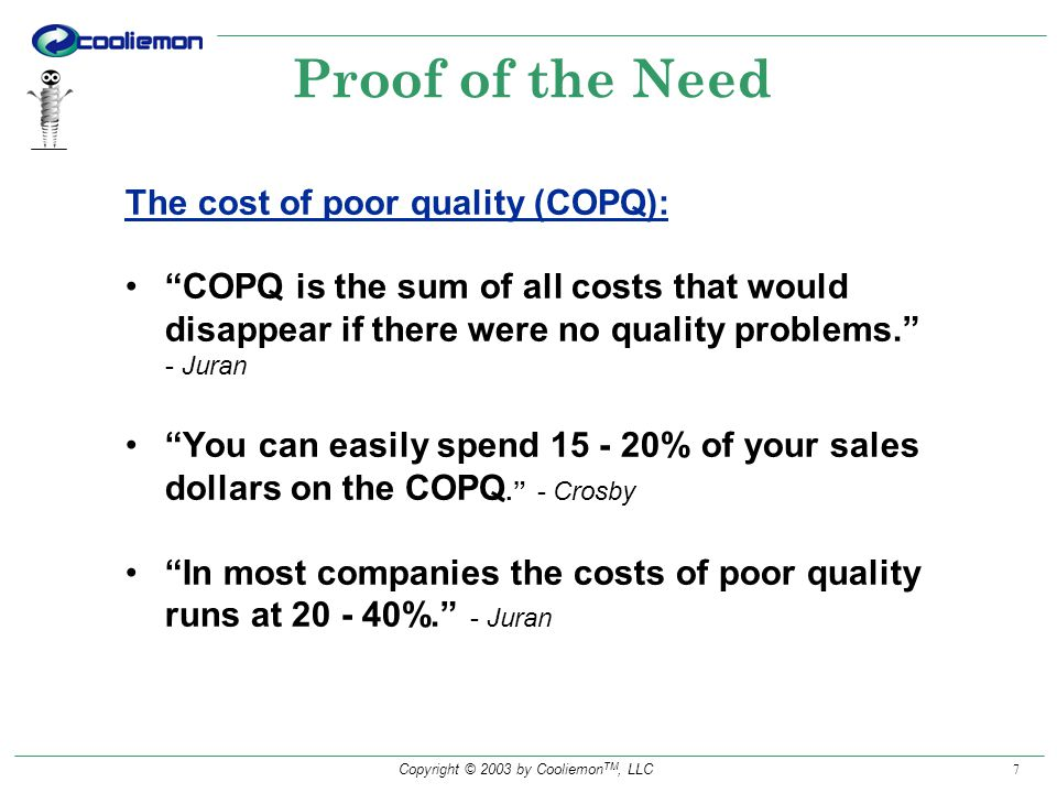 Copyright © 2003 by Cooliemon TM, LLC 7 Proof of the Need The cost of poor quality (COPQ): COPQ is the sum of all costs that would disappear if there were no quality problems.