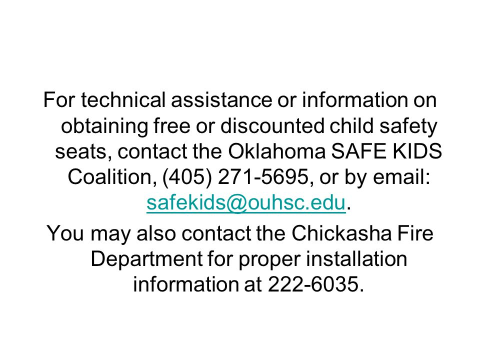 For technical assistance or information on obtaining free or discounted child safety seats, contact the Oklahoma SAFE KIDS Coalition, (405) 271-5695, or by email: safekids@ouhsc.edu.