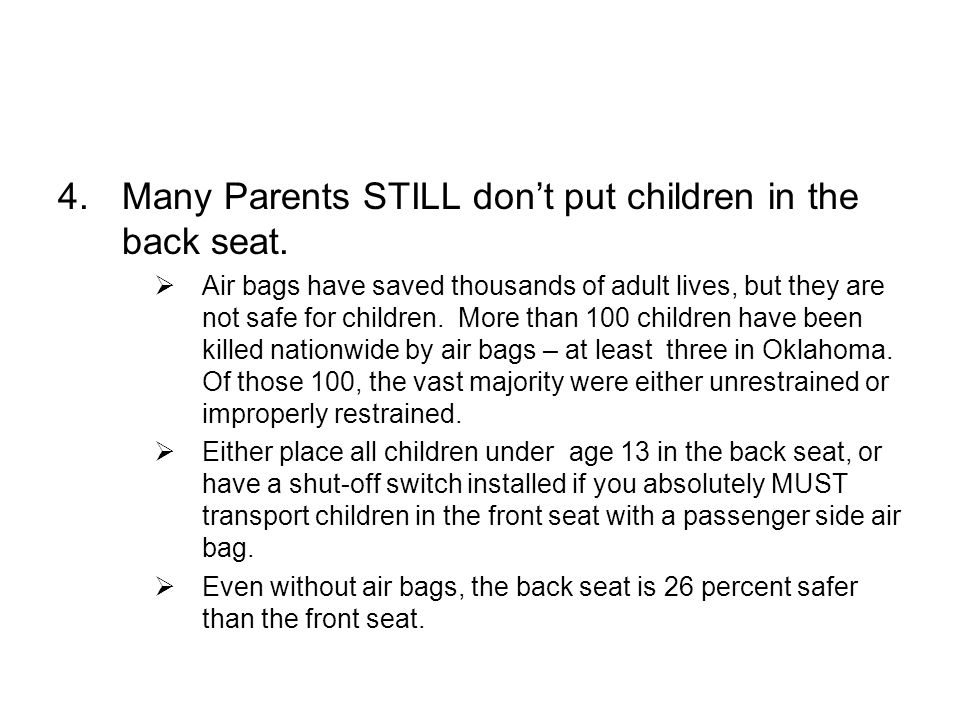 4.Many Parents STILL dont put children in the back seat. Air bags have saved thousands of adult lives, but they are not safe for children. More than 1