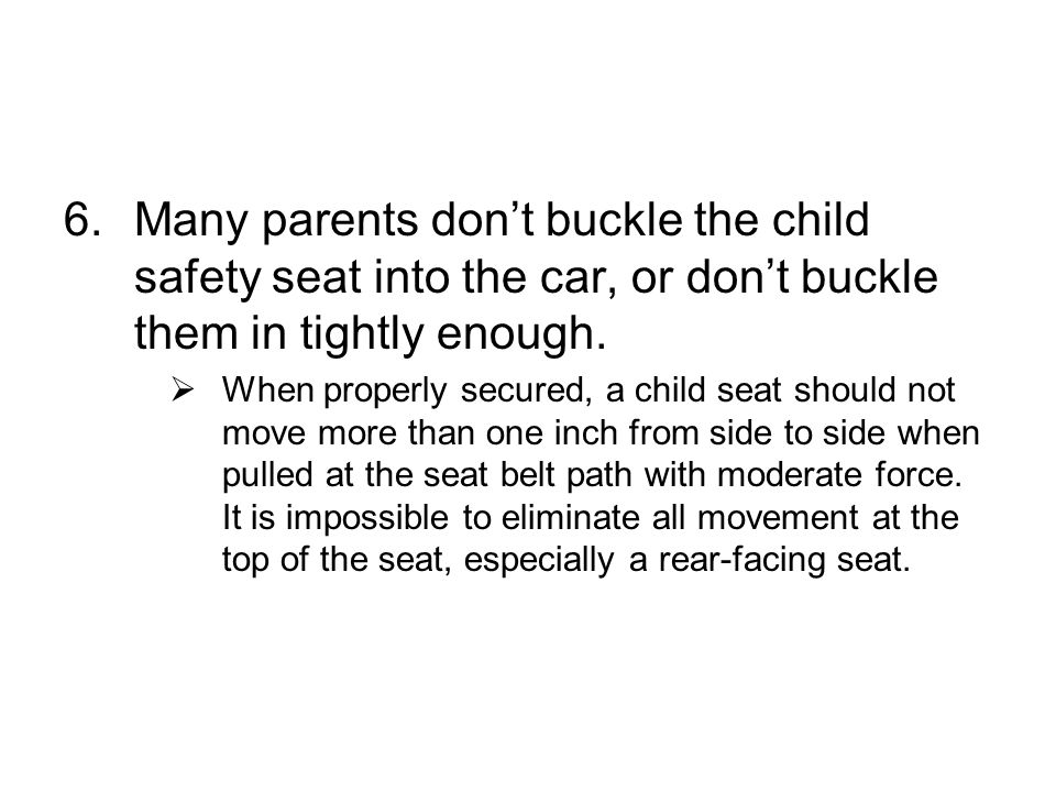 6.Many parents dont buckle the child safety seat into the car, or dont buckle them in tightly enough.