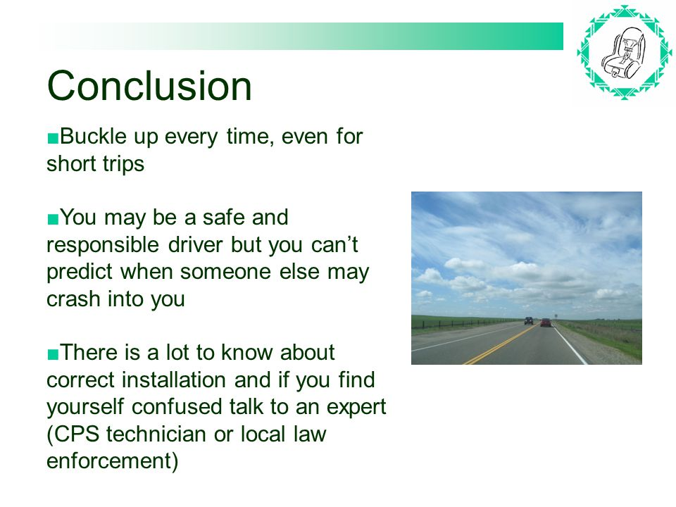 Conclusion Buckle up every time, even for short trips You may be a safe and responsible driver but you cant predict when someone else may crash into you There is a lot to know about correct installation and if you find yourself confused talk to an expert (CPS technician or local law enforcement)