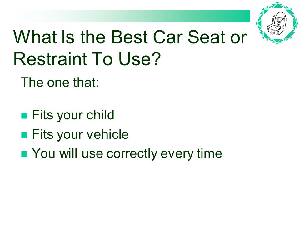 What Is the Best Car Seat or Restraint To Use.