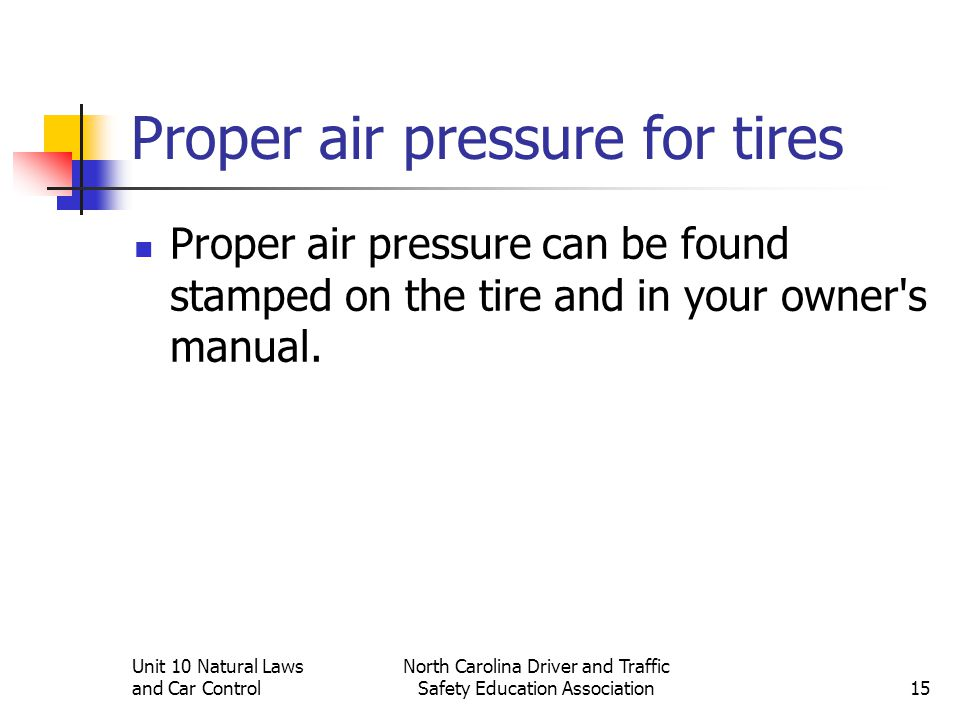 Unit 10 Natural Laws and Car Control North Carolina Driver and Traffic Safety Education Association15 Proper air pressure for tires Proper air pressur