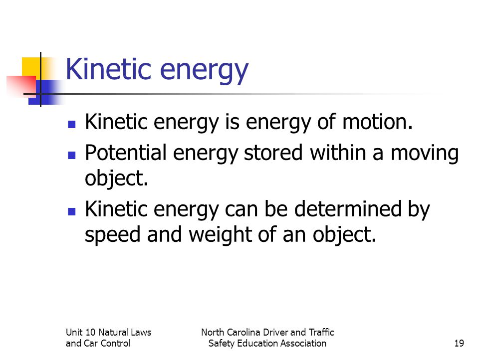 Unit 10 Natural Laws and Car Control North Carolina Driver and Traffic Safety Education Association19 Kinetic energy Kinetic energy is energy of motio