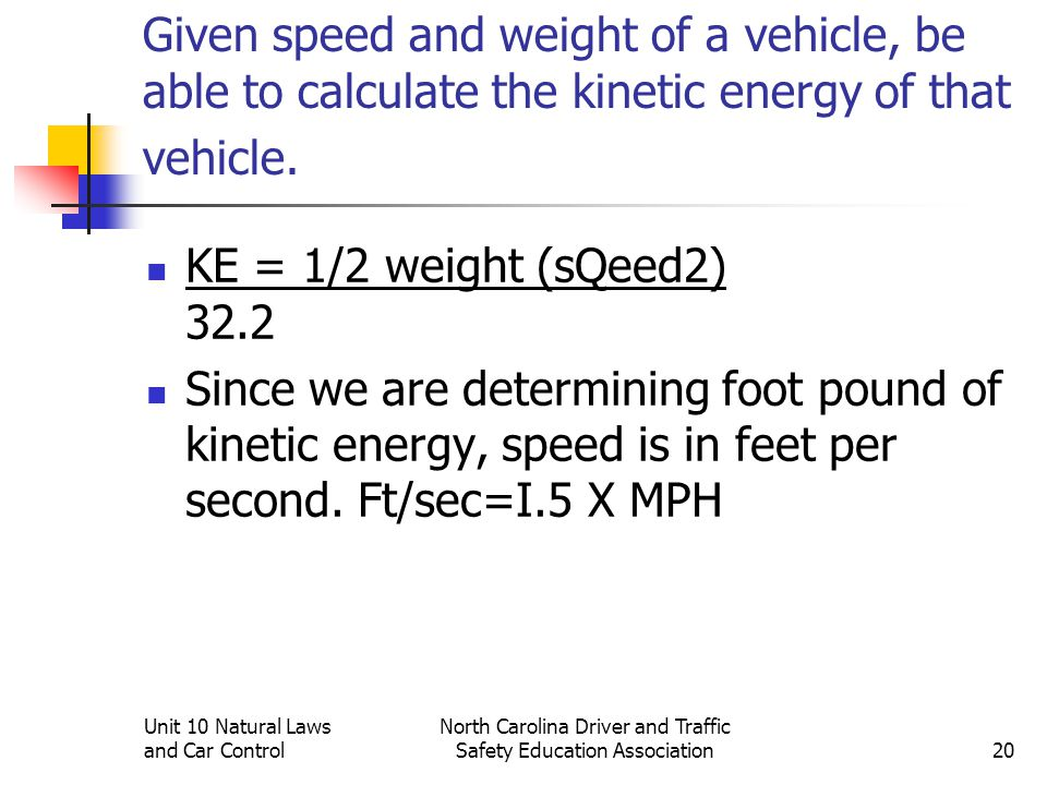 Unit 10 Natural Laws and Car Control North Carolina Driver and Traffic Safety Education Association20 Given speed and weight of a vehicle, be able to
