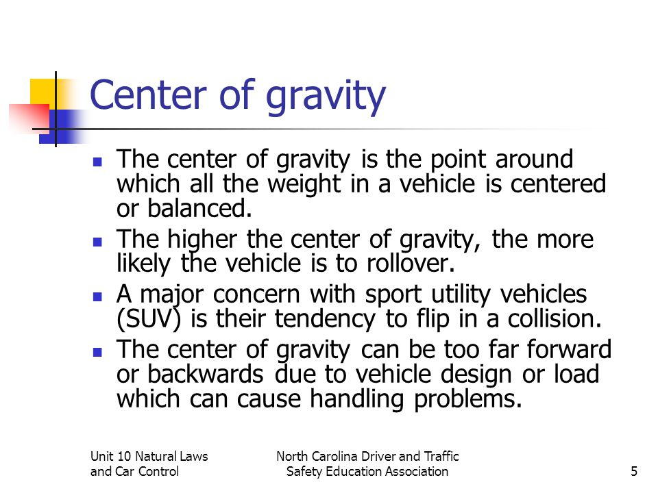 Unit 10 Natural Laws and Car Control North Carolina Driver and Traffic Safety Education Association5 Center of gravity The center of gravity is the po