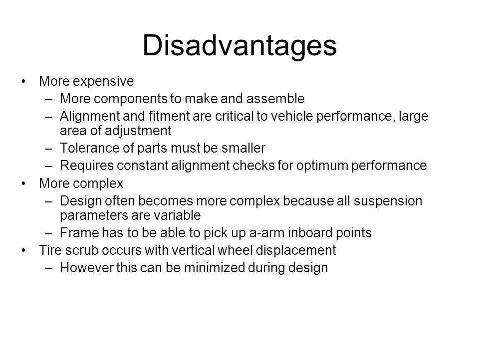 Disadvantages More expensive –More components to make and assemble –Alignment and fitment are critical to vehicle performance, large area of adjustmen