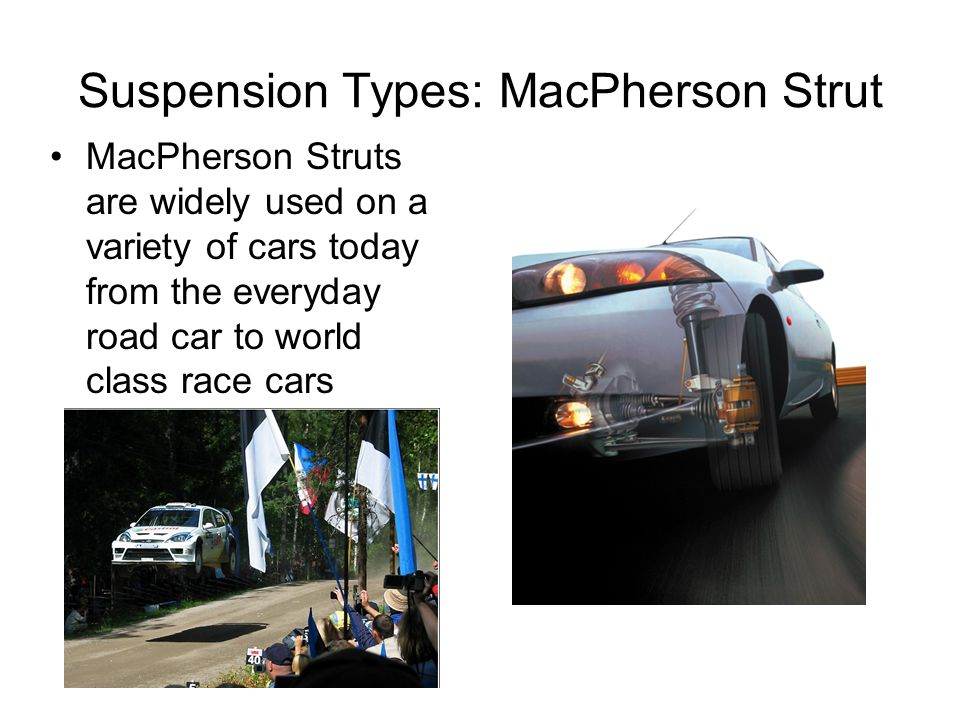 Suspension Types: MacPherson Strut MacPherson Struts are widely used on a variety of cars today from the everyday road car to world class race cars
