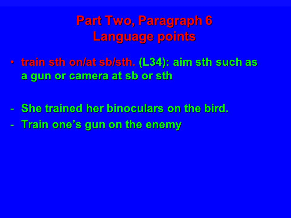 Part Two, Paragraph 6 Language points train sth on/at sb/sth.