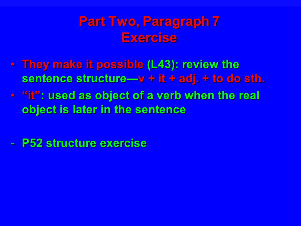 Part Two, Paragraph 7 Exercise They make it possible (L43): review the sentence structurev + it + adj.