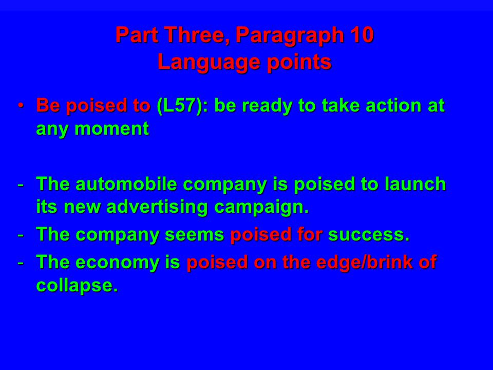 Part Three, Paragraph 10 Language points Be poised to (L57): be ready to take action at any momentBe poised to (L57): be ready to take action at any moment -The automobile company is poised to launch its new advertising campaign.